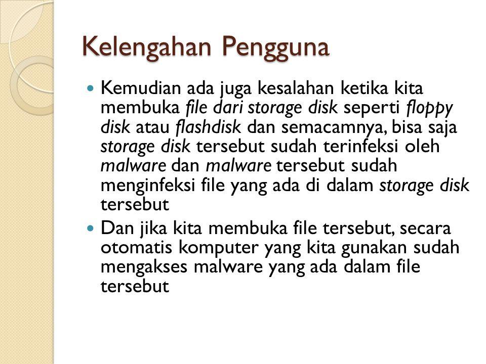 Kelengahan Pengguna Kemudian ada juga kesalahan ketika kita membuka file dari storage disk seperti floppy disk atau flashdisk dan semacamnya, bisa saja storage disk tersebut sudah terinfeksi oleh malware dan malware tersebut sudah menginfeksi file yang ada di dalam storage disk tersebut Dan jika kita membuka file tersebut, secara otomatis komputer yang kita gunakan sudah mengakses malware yang ada dalam file tersebut
