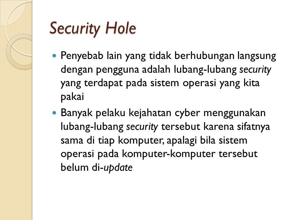 Security Hole Penyebab lain yang tidak berhubungan langsung dengan pengguna adalah lubang-lubang security yang terdapat pada sistem operasi yang kita pakai Banyak pelaku kejahatan cyber menggunakan lubang-lubang security tersebut karena sifatnya sama di tiap komputer, apalagi bila sistem operasi pada komputer-komputer tersebut belum di-update