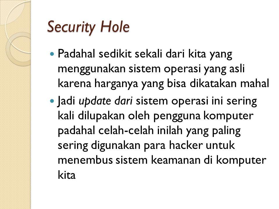Security Hole Padahal sedikit sekali dari kita yang menggunakan sistem operasi yang asli karena harganya yang bisa dikatakan mahal Jadi update dari sistem operasi ini sering kali dilupakan oleh pengguna komputer padahal celah-celah inilah yang paling sering digunakan para hacker untuk menembus sistem keamanan di komputer kita