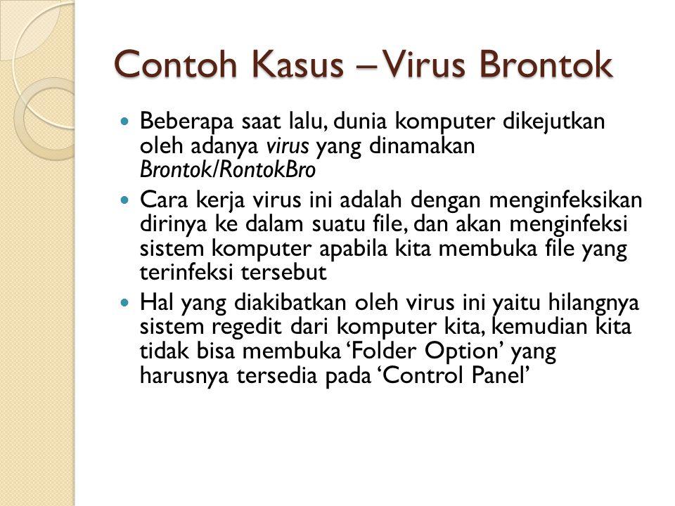 Contoh Kasus – Virus Brontok Beberapa saat lalu, dunia komputer dikejutkan oleh adanya virus yang dinamakan Brontok/RontokBro Cara kerja virus ini adalah dengan menginfeksikan dirinya ke dalam suatu file, dan akan menginfeksi sistem komputer apabila kita membuka file yang terinfeksi tersebut Hal yang diakibatkan oleh virus ini yaitu hilangnya sistem regedit dari komputer kita, kemudian kita tidak bisa membuka 'Folder Option' yang harusnya tersedia pada 'Control Panel'
