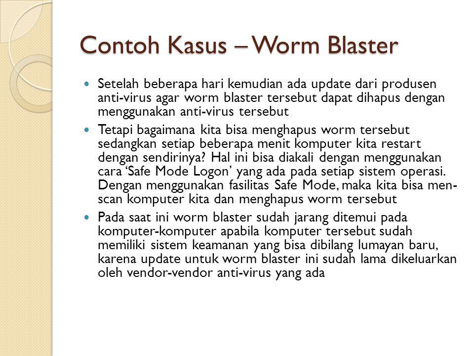 Contoh Kasus – Worm Blaster Setelah beberapa hari kemudian ada update dari produsen anti-virus agar worm blaster tersebut dapat dihapus dengan menggunakan anti-virus tersebut Tetapi bagaimana kita bisa menghapus worm tersebut sedangkan setiap beberapa menit komputer kita restart dengan sendirinya.