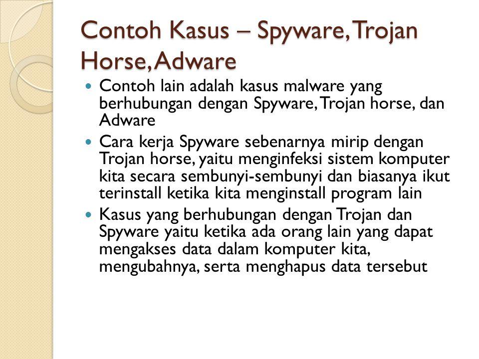 Contoh Kasus – Spyware, Trojan Horse, Adware Contoh lain adalah kasus malware yang berhubungan dengan Spyware, Trojan horse, dan Adware Cara kerja Spyware sebenarnya mirip dengan Trojan horse, yaitu menginfeksi sistem komputer kita secara sembunyi-sembunyi dan biasanya ikut terinstall ketika kita menginstall program lain Kasus yang berhubungan dengan Trojan dan Spyware yaitu ketika ada orang lain yang dapat mengakses data dalam komputer kita, mengubahnya, serta menghapus data tersebut