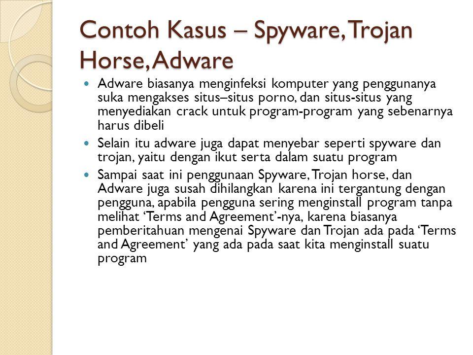Contoh Kasus – Spyware, Trojan Horse, Adware Adware biasanya menginfeksi komputer yang penggunanya suka mengakses situs–situs porno, dan situs-situs yang menyediakan crack untuk program-program yang sebenarnya harus dibeli Selain itu adware juga dapat menyebar seperti spyware dan trojan, yaitu dengan ikut serta dalam suatu program Sampai saat ini penggunaan Spyware, Trojan horse, dan Adware juga susah dihilangkan karena ini tergantung dengan pengguna, apabila pengguna sering menginstall program tanpa melihat 'Terms and Agreement'-nya, karena biasanya pemberitahuan mengenai Spyware dan Trojan ada pada 'Terms and Agreement' yang ada pada saat kita menginstall suatu program