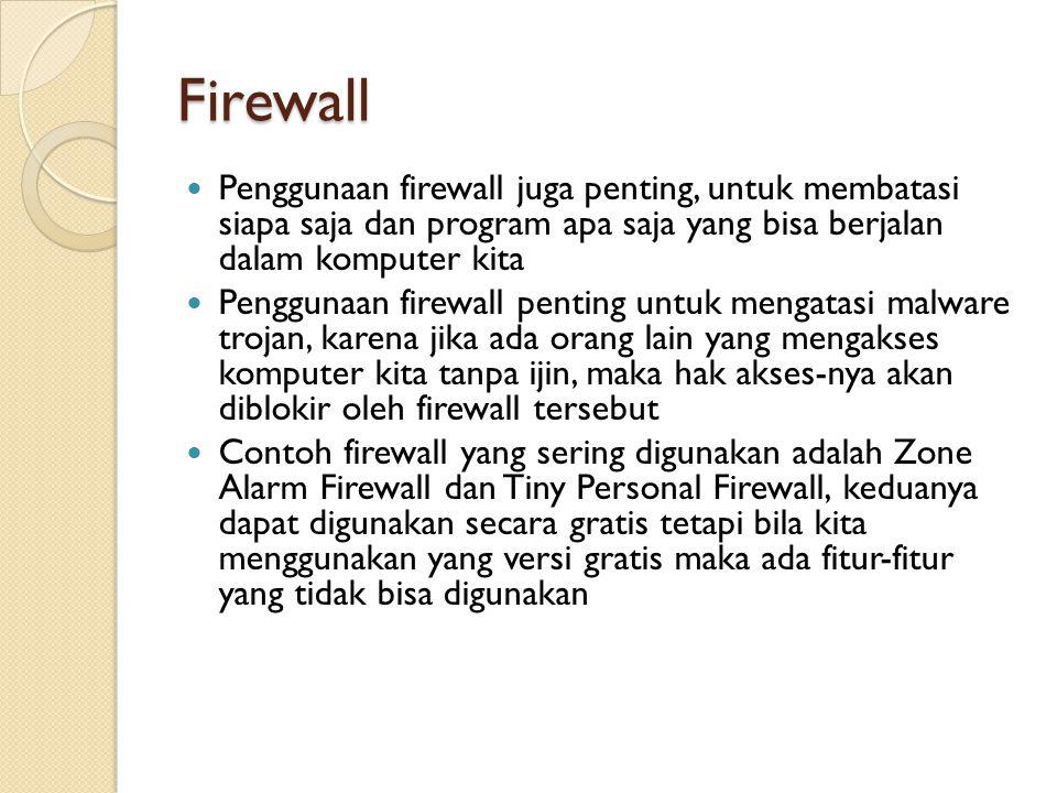 Firewall Penggunaan firewall juga penting, untuk membatasi siapa saja dan program apa saja yang bisa berjalan dalam komputer kita Penggunaan firewall penting untuk mengatasi malware trojan, karena jika ada orang lain yang mengakses komputer kita tanpa ijin, maka hak akses-nya akan diblokir oleh firewall tersebut Contoh firewall yang sering digunakan adalah Zone Alarm Firewall dan Tiny Personal Firewall, keduanya dapat digunakan secara gratis tetapi bila kita menggunakan yang versi gratis maka ada fitur-fitur yang tidak bisa digunakan