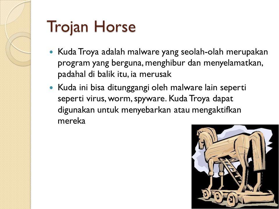 Trojan Horse Kuda Troya adalah malware yang seolah-olah merupakan program yang berguna, menghibur dan menyelamatkan, padahal di balik itu, ia merusak Kuda ini bisa ditunggangi oleh malware lain seperti seperti virus, worm, spyware.