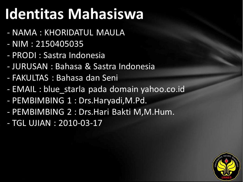 Identitas Mahasiswa - NAMA : KHORIDATUL MAULA - NIM : 2150405035 - PRODI : Sastra Indonesia - JURUSAN : Bahasa & Sastra Indonesia - FAKULTAS : Bahasa dan Seni - EMAIL : blue_starla pada domain yahoo.co.id - PEMBIMBING 1 : Drs.Haryadi,M.Pd.