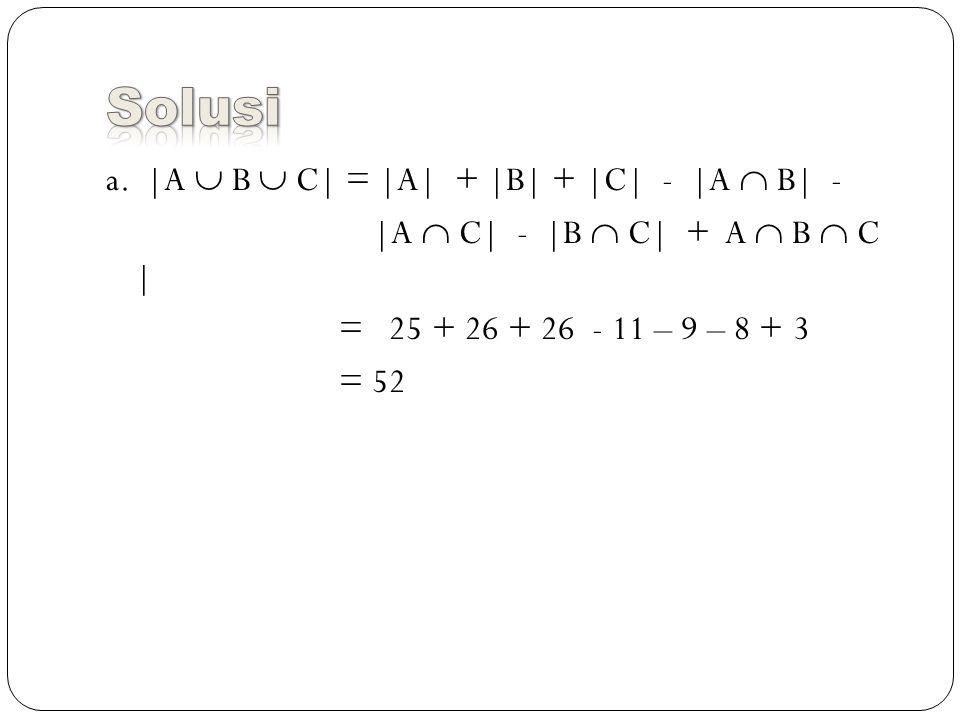a. |A  B  C| = |A| + |B| + |C| - |A  B| - |A  C| - |B  C| + A  B  C | = 25 + 26 + 26 - 11 – 9 – 8 + 3 = 52