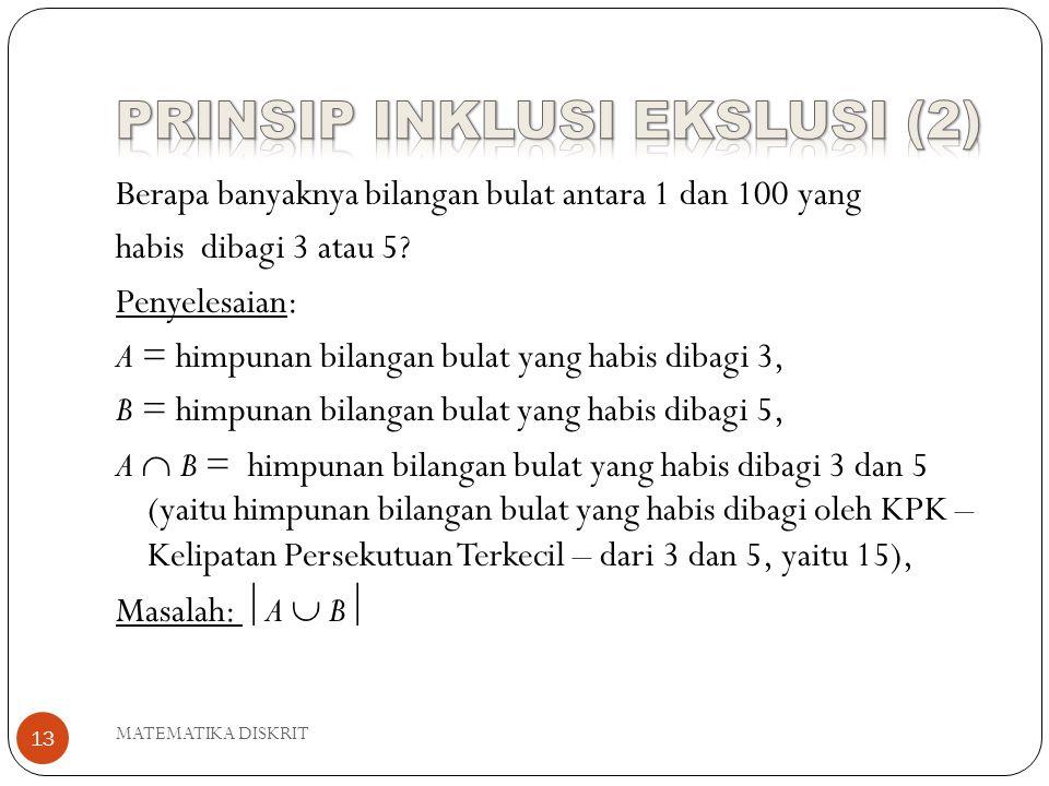 MATEMATIKA DISKRIT 13 Berapa banyaknya bilangan bulat antara 1 dan 100 yang habis dibagi 3 atau 5? Penyelesaian: A = himpunan bilangan bulat yang habi
