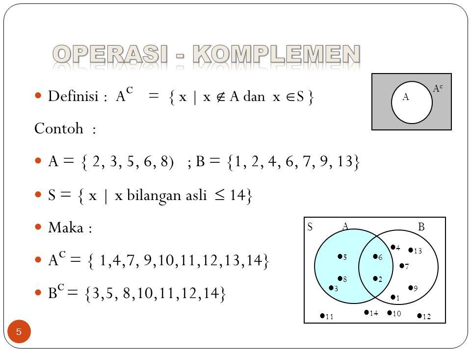 5 Definisi : A c = { x | x  A dan x  S } Contoh : A = { 2, 3, 5, 6, 8) ; B = {1, 2, 4, 6, 7, 9, 13} S = { x | x bilangan asli  14} Maka : A c = { 1