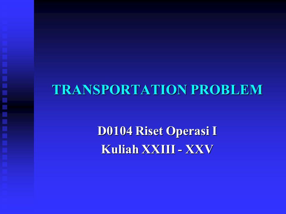 TRANSPORTATION PROBLEM D0104 Riset Operasi I Kuliah XXIII - XXV