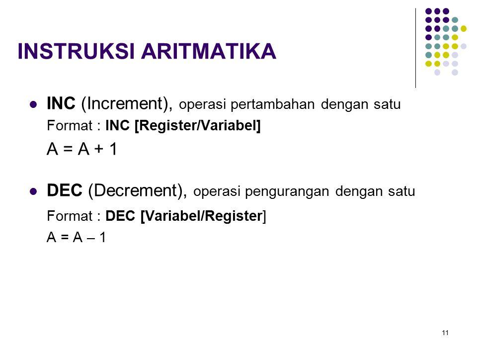 11 INSTRUKSI ARITMATIKA INC (Increment), operasi pertambahan dengan satu Format : INC [Register/Variabel] A = A + 1 DEC (Decrement), operasi pengurang