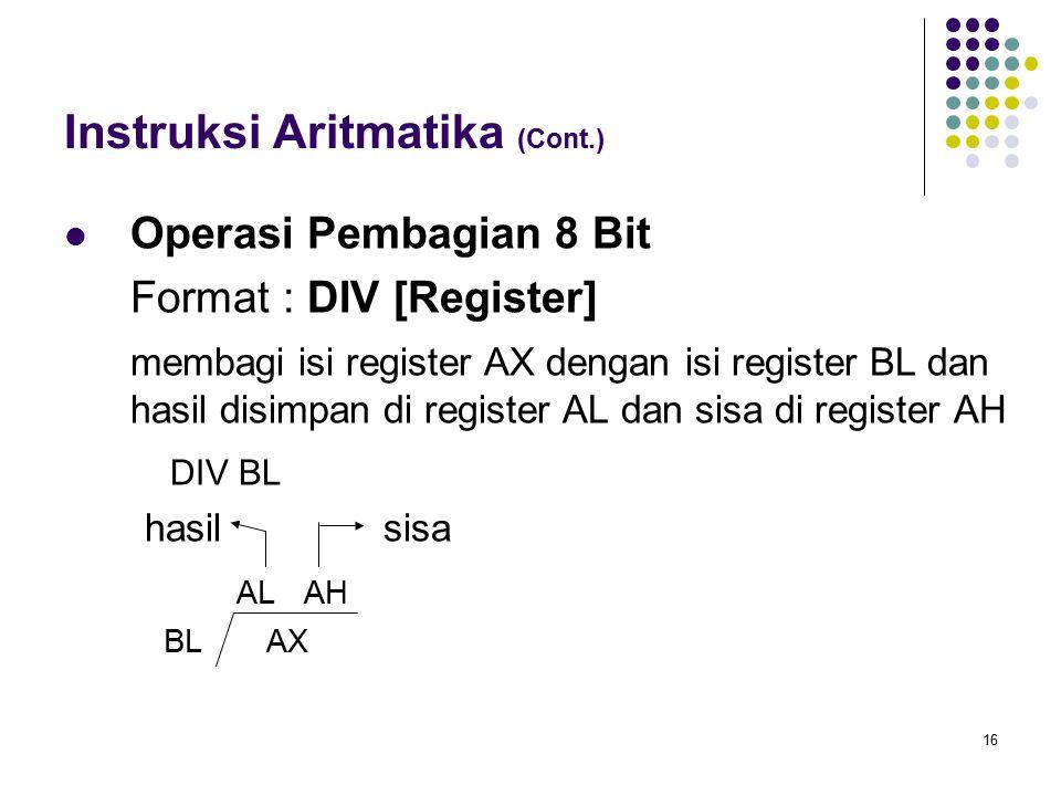 16 Instruksi Aritmatika (Cont.) Operasi Pembagian 8 Bit Format : DIV [Register] membagi isi register AX dengan isi register BL dan hasil disimpan di r