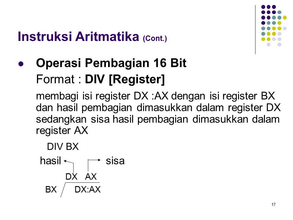 17 Instruksi Aritmatika (Cont.) Operasi Pembagian 16 Bit Format : DIV [Register] membagi isi register DX :AX dengan isi register BX dan hasil pembagia