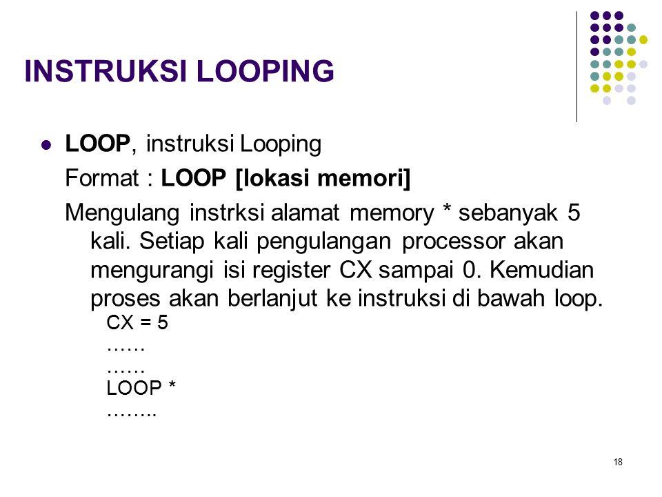 18 INSTRUKSI LOOPING LOOP, instruksi Looping Format : LOOP [lokasi memori] Mengulang instrksi alamat memory * sebanyak 5 kali. Setiap kali pengulangan