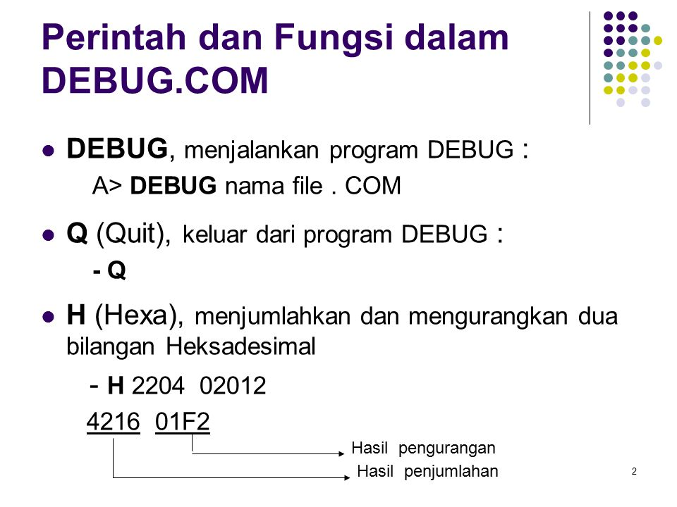 2 Perintah dan Fungsi dalam DEBUG.COM DEBUG, menjalankan program DEBUG : A> DEBUG nama file. COM Q (Quit), keluar dari program DEBUG : - Q H (Hexa), m