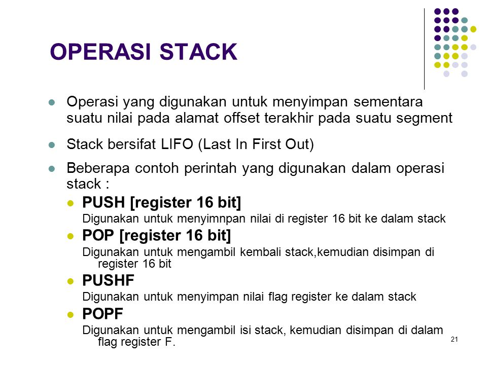 21 OPERASI STACK Operasi yang digunakan untuk menyimpan sementara suatu nilai pada alamat offset terakhir pada suatu segment Stack bersifat LIFO (Last