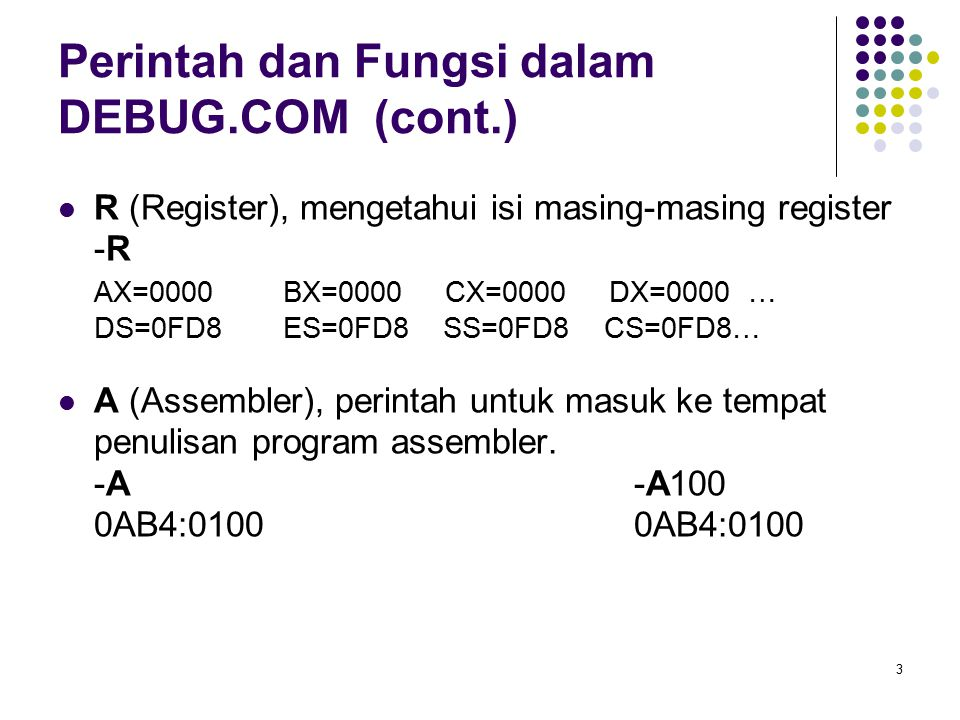 3 Perintah dan Fungsi dalam DEBUG.COM (cont.) R (Register), mengetahui isi masing-masing register -R AX=0000 BX=0000 CX=0000 DX=0000 … DS=0FD8 ES=0FD8