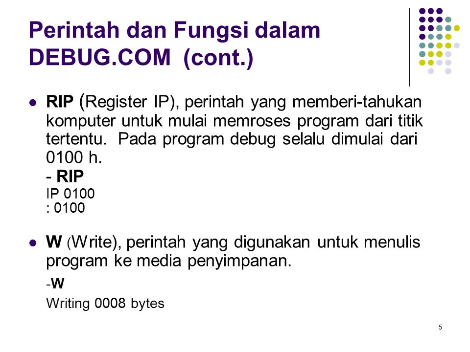 5 Perintah dan Fungsi dalam DEBUG.COM (cont.) RIP ( Register IP), perintah yang memberi-tahukan komputer untuk mulai memroses program dari titik terte