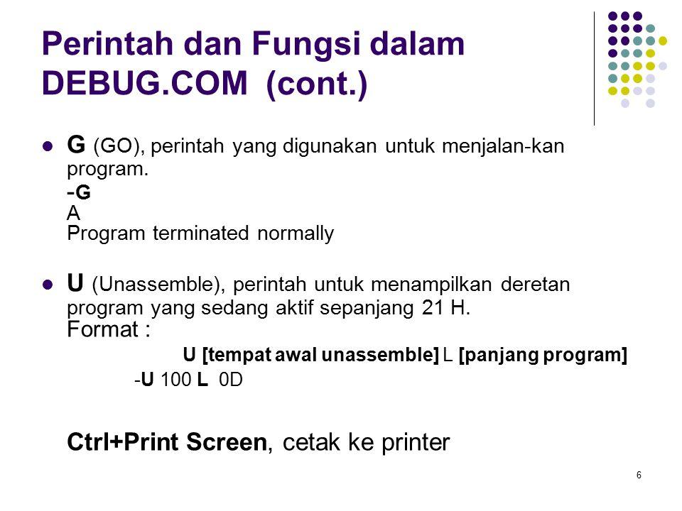 6 Perintah dan Fungsi dalam DEBUG.COM (cont.) G (GO), perintah yang digunakan untuk menjalan-kan program. - G A Program terminated normally U (Unassem