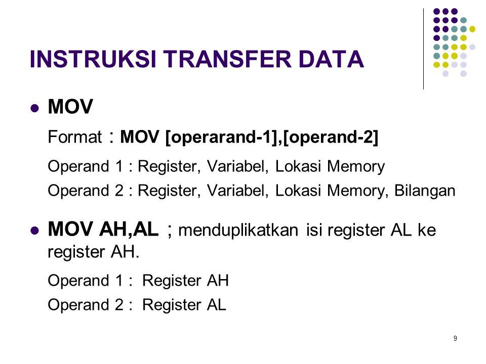 9 INSTRUKSI TRANSFER DATA MOV Format : MOV [operarand-1],[operand-2] Operand 1 : Register, Variabel, Lokasi Memory Operand 2 : Register, Variabel, Lok