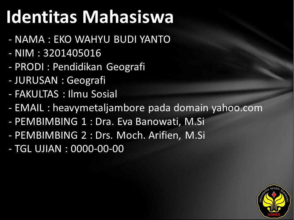 Identitas Mahasiswa - NAMA : EKO WAHYU BUDI YANTO - NIM : 3201405016 - PRODI : Pendidikan Geografi - JURUSAN : Geografi - FAKULTAS : Ilmu Sosial - EMAIL : heavymetaljambore pada domain yahoo.com - PEMBIMBING 1 : Dra.