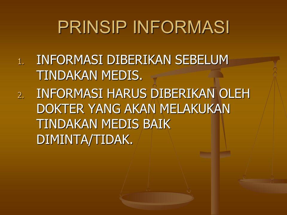 PRINSIP INFORMASI 1. INFORMASI DIBERIKAN SEBELUM TINDAKAN MEDIS. 2. INFORMASI HARUS DIBERIKAN OLEH DOKTER YANG AKAN MELAKUKAN TINDAKAN MEDIS BAIK DIMI