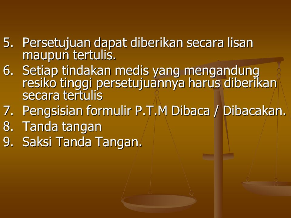5.Persetujuan dapat diberikan secara lisan maupun tertulis. 6.Setiap tindakan medis yang mengandung resiko tinggi persetujuannya harus diberikan secar