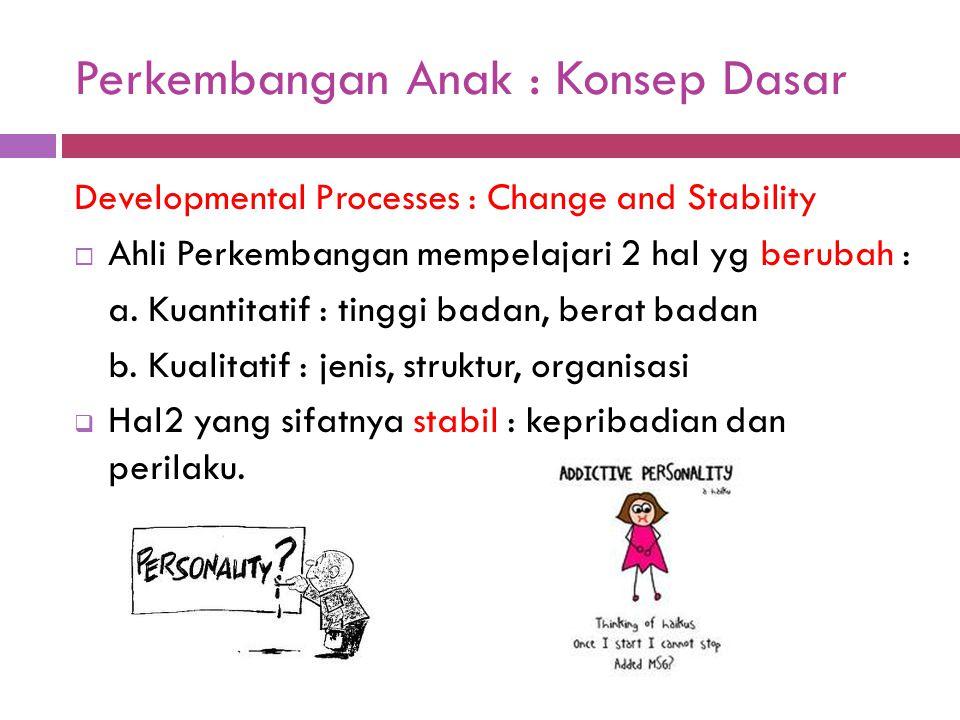 Perkembangan Anak : Konsep Dasar Developmental Processes : Change and Stability  Ahli Perkembangan mempelajari 2 hal yg berubah : a. Kuantitatif : ti