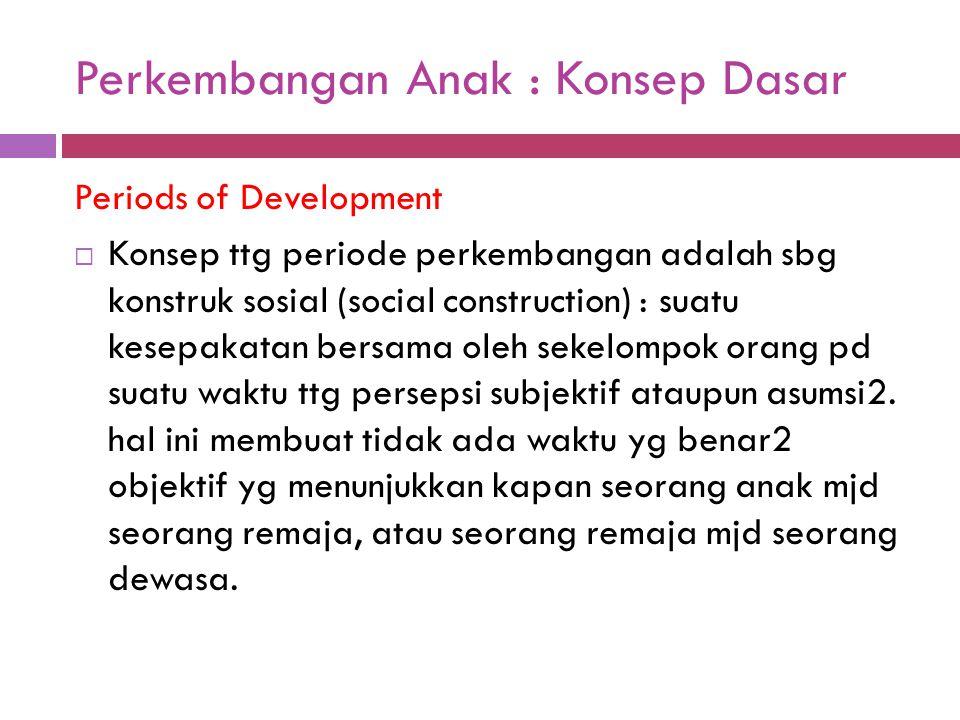 Perkembangan Anak : Konsep Dasar Periods of Development  Konsep ttg periode perkembangan adalah sbg konstruk sosial (social construction) : suatu kes