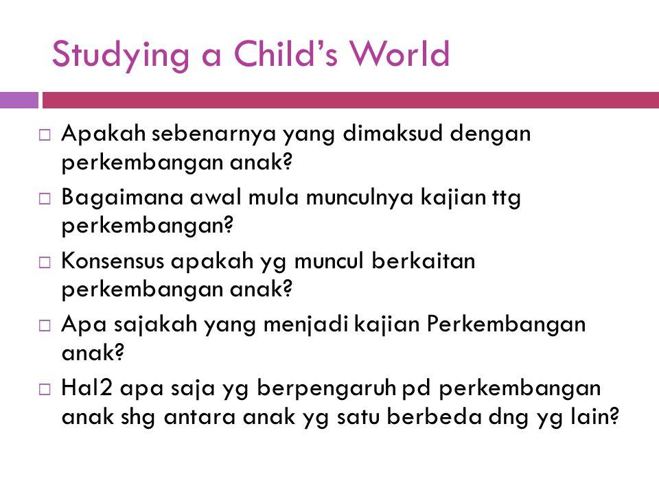 Studying a Child's World  Apakah sebenarnya yang dimaksud dengan perkembangan anak?  Bagaimana awal mula munculnya kajian ttg perkembangan?  Konsen