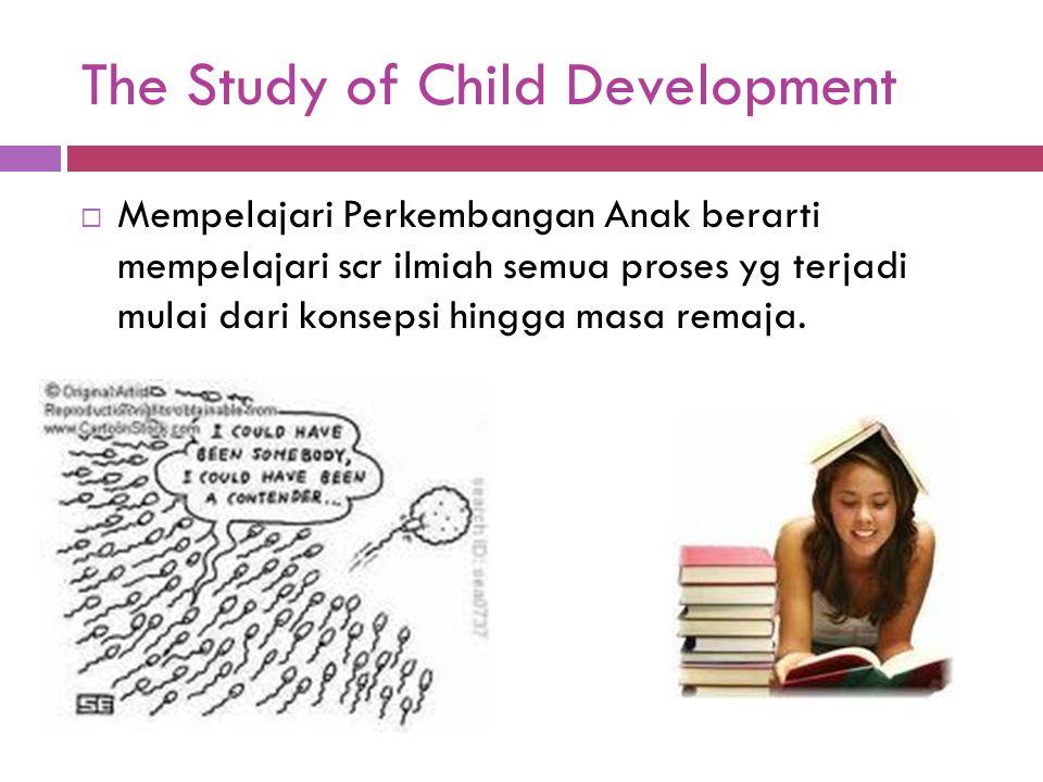 The Study of Child Development  Mempelajari Perkembangan Anak berarti mempelajari scr ilmiah semua proses yg terjadi mulai dari konsepsi hingga masa