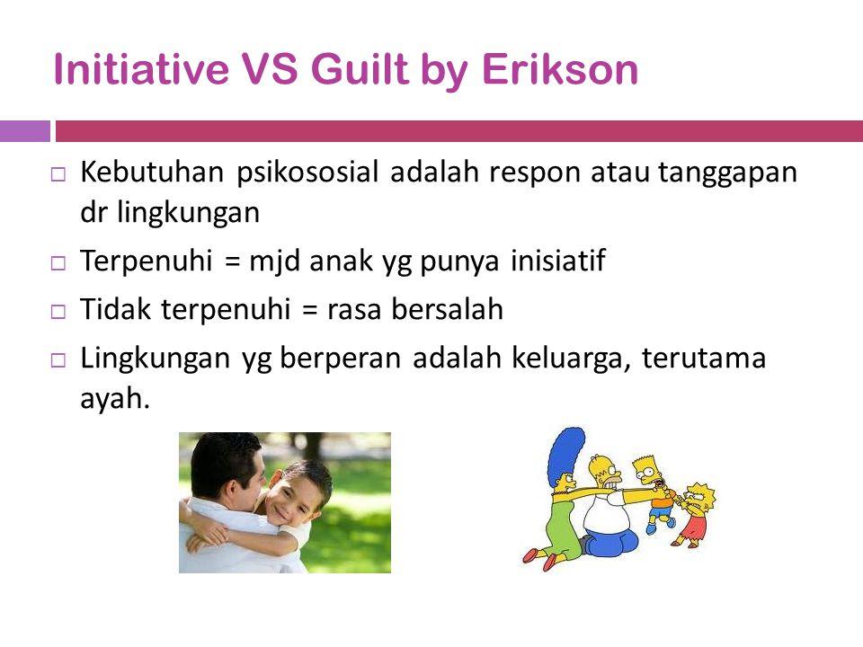 Initiative VS Guilt by Erikson  Kebutuhan psikososial adalah respon atau tanggapan dr lingkungan  Terpenuhi = mjd anak yg punya inisiatif  Tidak te