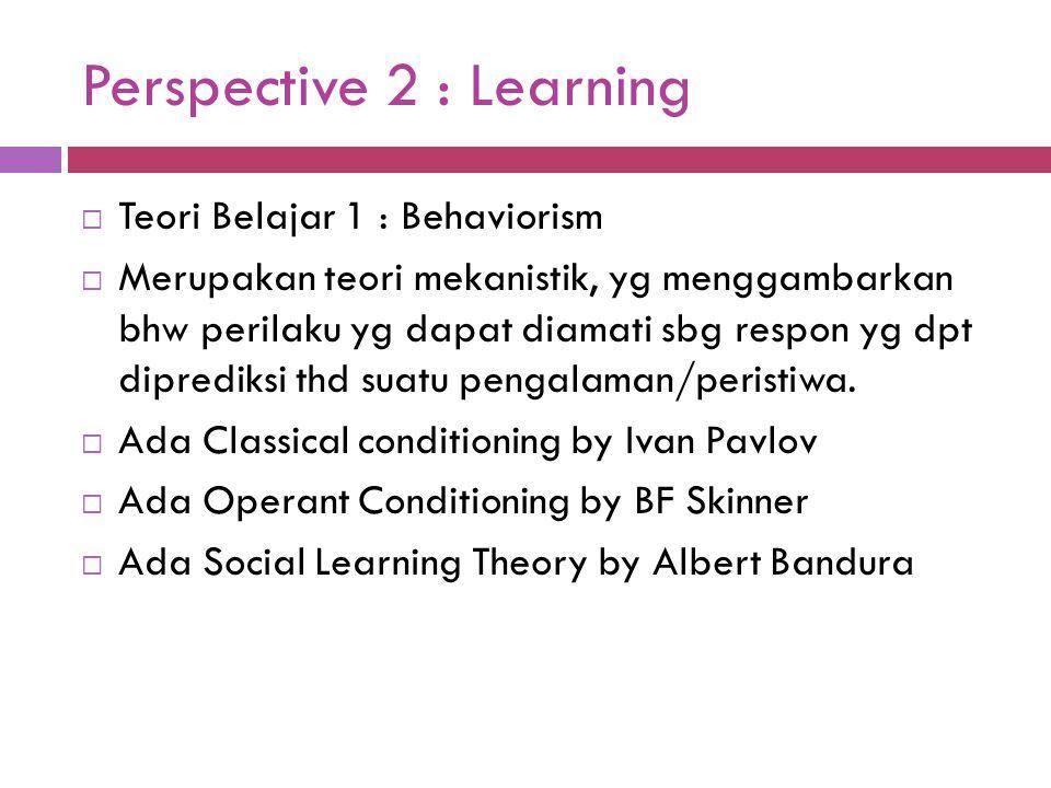 Perspective 2 : Learning  Teori Belajar 1 : Behaviorism  Merupakan teori mekanistik, yg menggambarkan bhw perilaku yg dapat diamati sbg respon yg dp