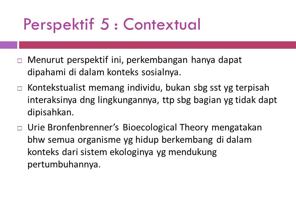 Perspektif 5 : Contextual  Menurut perspektif ini, perkembangan hanya dapat dipahami di dalam konteks sosialnya.  Kontekstualist memang individu, bu