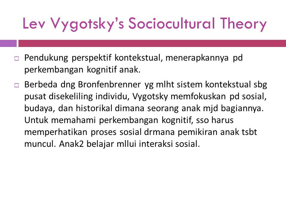 Lev Vygotsky's Sociocultural Theory  Pendukung perspektif kontekstual, menerapkannya pd perkembangan kognitif anak.  Berbeda dng Bronfenbrenner yg m
