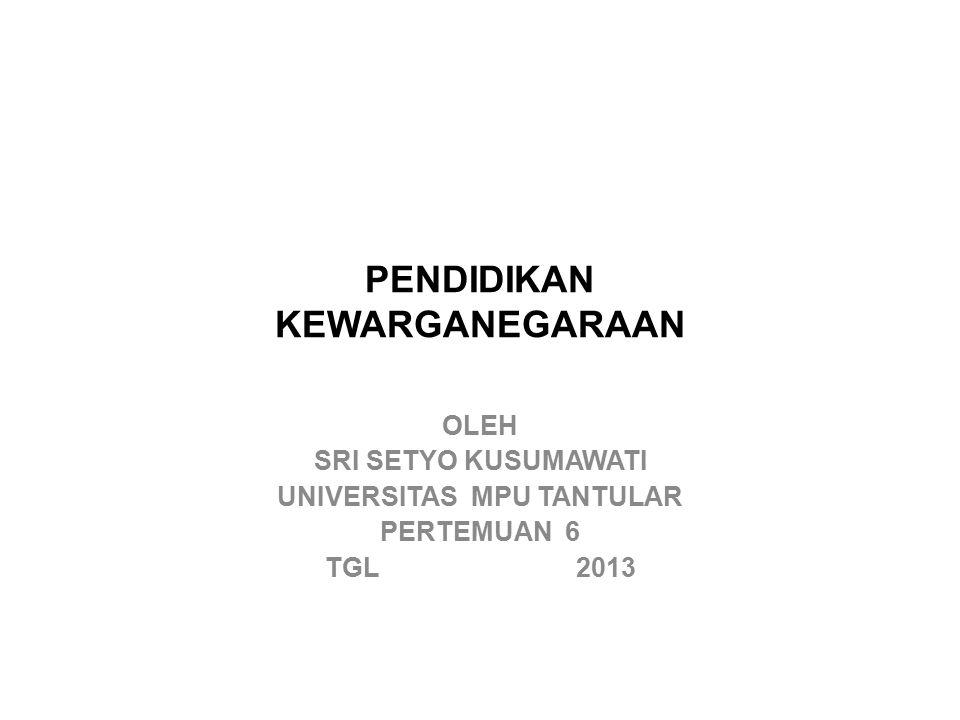 PENDIDIKAN KEWARGANEGARAAN OLEH SRI SETYO KUSUMAWATI UNIVERSITAS MPU TANTULAR PERTEMUAN 6 TGL 2013