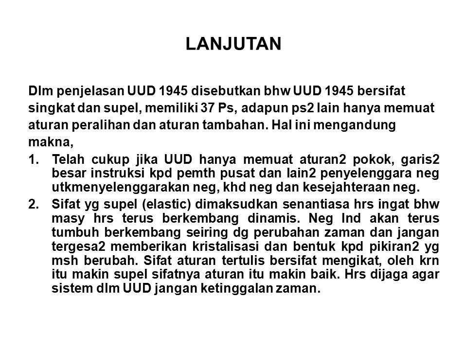 LANJUTAN Dlm penjelasan UUD 1945 disebutkan bhw UUD 1945 bersifat singkat dan supel, memiliki 37 Ps, adapun ps2 lain hanya memuat aturan peralihan dan