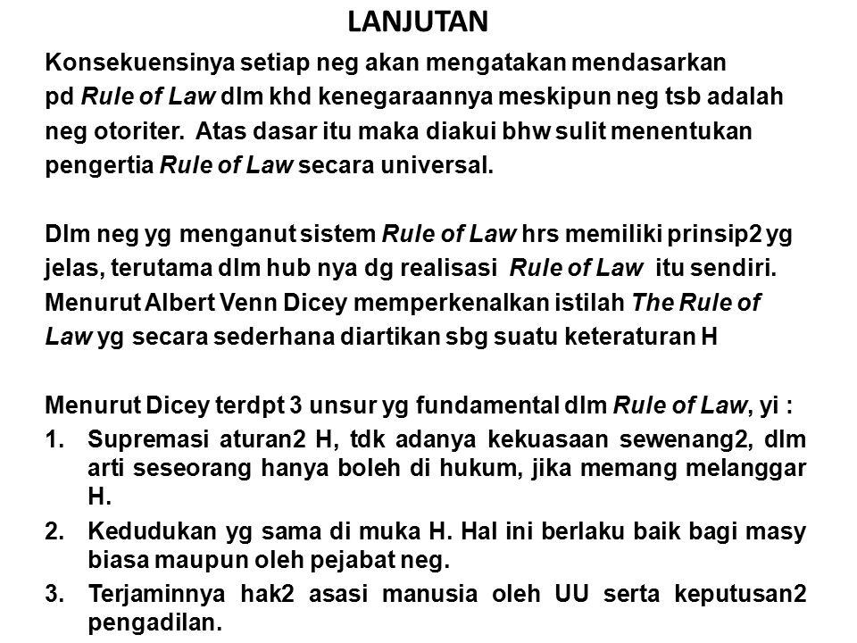 LANJUTAN Konsekuensinya setiap neg akan mengatakan mendasarkan pd Rule of Law dlm khd kenegaraannya meskipun neg tsb adalah neg otoriter. Atas dasar i