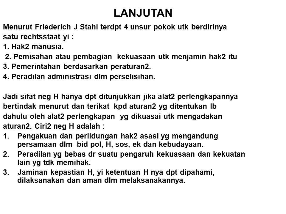 LANJUTAN Menurut Friederich J Stahl terdpt 4 unsur pokok utk berdirinya satu rechtsstaat yi : 1. Hak2 manusia. 2. Pemisahan atau pembagian kekuasaan u