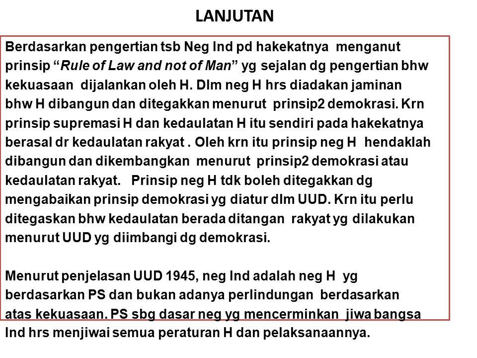 "LANJUTAN Berdasarkan pengertian tsb Neg Ind pd hakekatnya menganut prinsip ""Rule of Law and not of Man"" yg sejalan dg pengertian bhw kekuasaan dijalan"