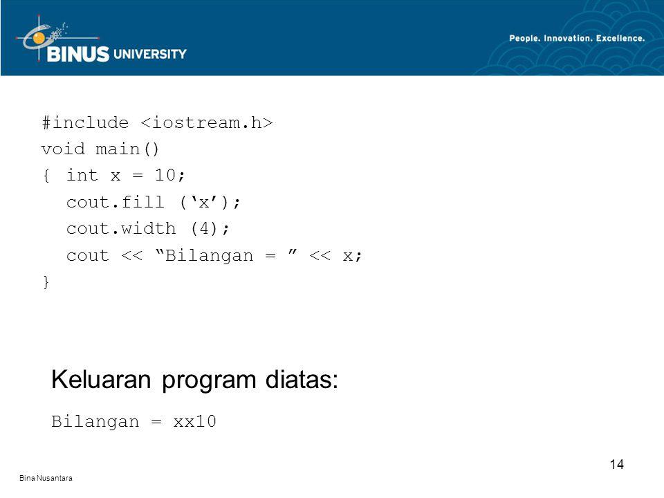 Bina Nusantara #include void main() {int x = 10; cout.fill ('x'); cout.width (4); cout << Bilangan = << x; } Keluaran program diatas: Bilangan = xx10 14