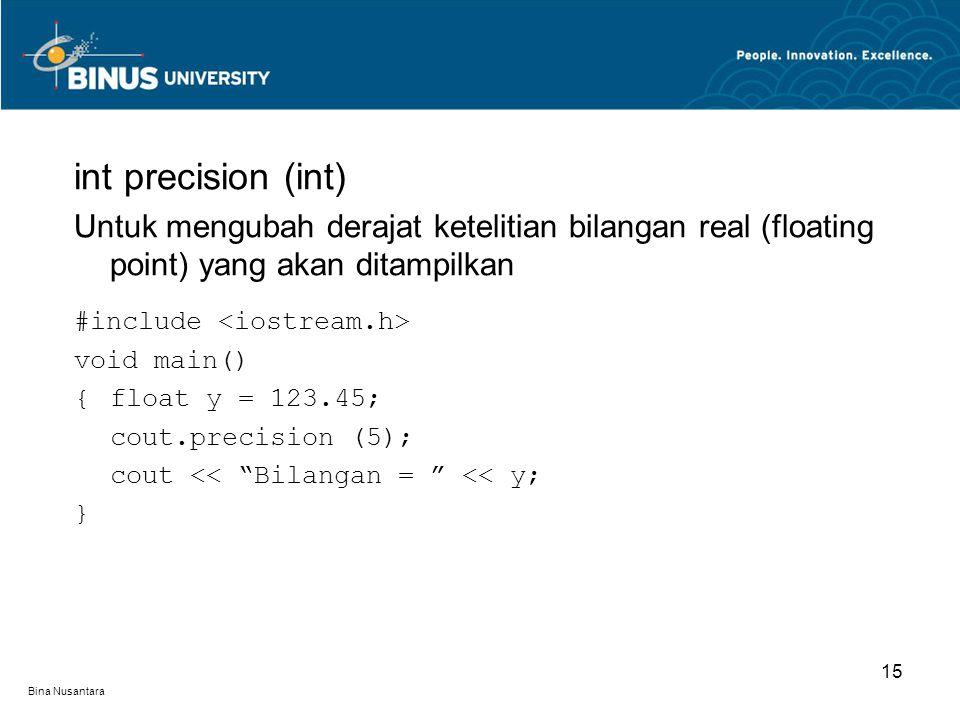 Bina Nusantara int precision (int) Untuk mengubah derajat ketelitian bilangan real (floating point) yang akan ditampilkan #include void main() {float y = 123.45; cout.precision (5); cout << Bilangan = << y; } 15