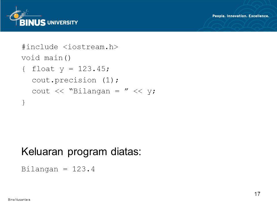 """Bina Nusantara #include void main() {float y = 123.45; cout.precision (1); cout << """"Bilangan = """" << y; } Keluaran program diatas: Bilangan = 123.4 17"""