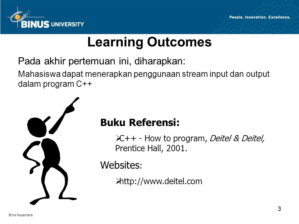 Bina Nusantara Learning Outcomes Pada akhir pertemuan ini, diharapkan: Mahasiswa dapat menerapkan penggunaan stream input dan output dalam program C++ Buku Referensi:  C++ - How to program, Deitel & Deitel, Prentice Hall, 2001.