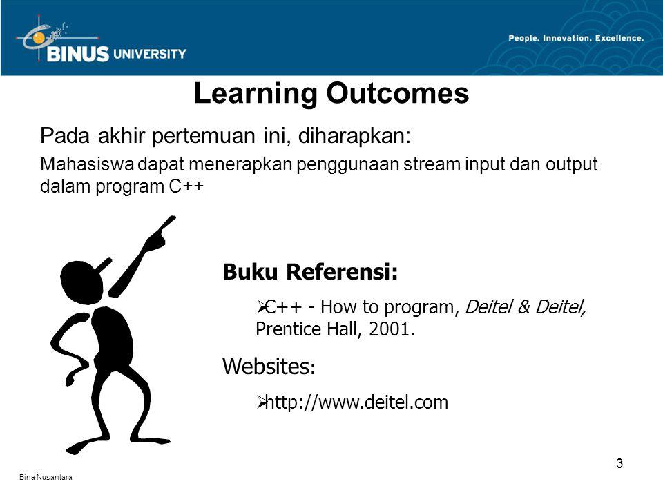 Bina Nusantara Learning Outcomes Pada akhir pertemuan ini, diharapkan: Mahasiswa dapat menerapkan penggunaan stream input dan output dalam program C++ Buku Referensi:  C++ - How to program, Deitel & Deitel, Prentice Hall, 2001.