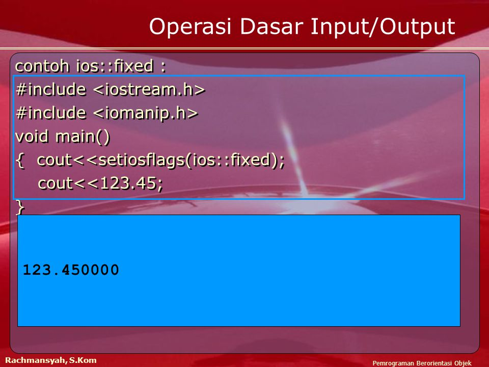 Pemrograman Berorientasi Objek Rachmansyah, S.Kom Operasi Dasar Input/Output contoh ios::fixed : #include void main() { cout<<setiosflags(ios::fixed); cout<<123.45; } contoh ios::fixed : #include void main() { cout<<setiosflags(ios::fixed); cout<<123.45; } 123.450000