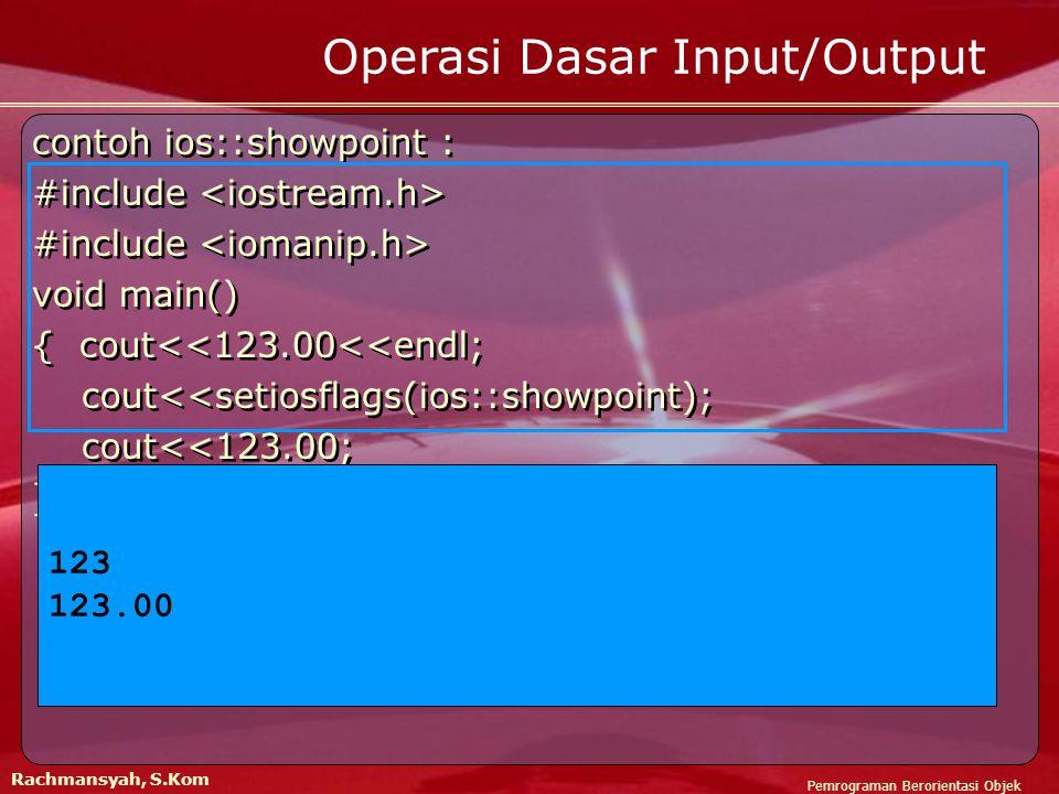 Pemrograman Berorientasi Objek Rachmansyah, S.Kom Operasi Dasar Input/Output contoh ios::showpoint : #include void main() { cout<<123.00<<endl; cout<<setiosflags(ios::showpoint); cout<<123.00; } contoh ios::showpoint : #include void main() { cout<<123.00<<endl; cout<<setiosflags(ios::showpoint); cout<<123.00; } 123 123.00