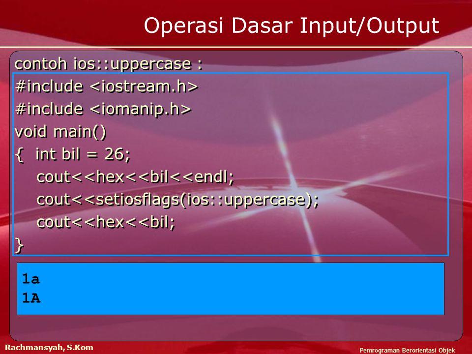 Pemrograman Berorientasi Objek Rachmansyah, S.Kom Operasi Dasar Input/Output contoh ios::uppercase : #include void main() { int bil = 26; cout<<hex<<bil<<endl; cout<<setiosflags(ios::uppercase); cout<<hex<<bil; } contoh ios::uppercase : #include void main() { int bil = 26; cout<<hex<<bil<<endl; cout<<setiosflags(ios::uppercase); cout<<hex<<bil; } 1a 1A