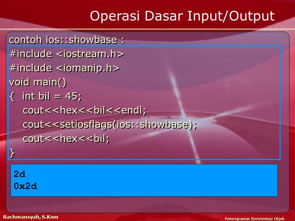 Pemrograman Berorientasi Objek Rachmansyah, S.Kom Operasi Dasar Input/Output contoh ios::showbase : #include void main() { int bil = 45; cout<<hex<<bil<<endl; cout<<setiosflags(ios::showbase); cout<<hex<<bil; } contoh ios::showbase : #include void main() { int bil = 45; cout<<hex<<bil<<endl; cout<<setiosflags(ios::showbase); cout<<hex<<bil; } 2d 0x2d