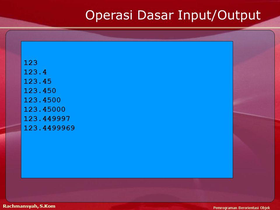 Pemrograman Berorientasi Objek Rachmansyah, S.Kom Operasi Dasar Input/Output 123 123.4 123.45 123.450 123.4500 123.45000 123.449997 123.4499969